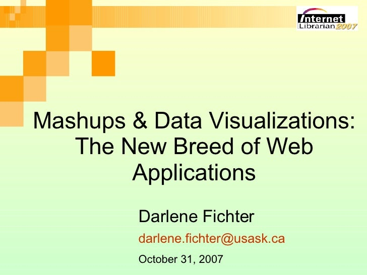 Mashups & Data Visualizations: The New Breed of Web Applications Darlene Fichter October 31, 2007