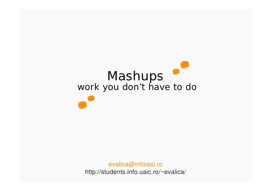 Mashups work you don't have to do                evalica@infoiasi.ro  http://students.info.uaic.ro/~evalica/