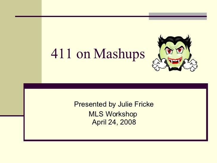 411 on Mashups Presented by Julie Fricke MLS Workshop  April 24, 2008