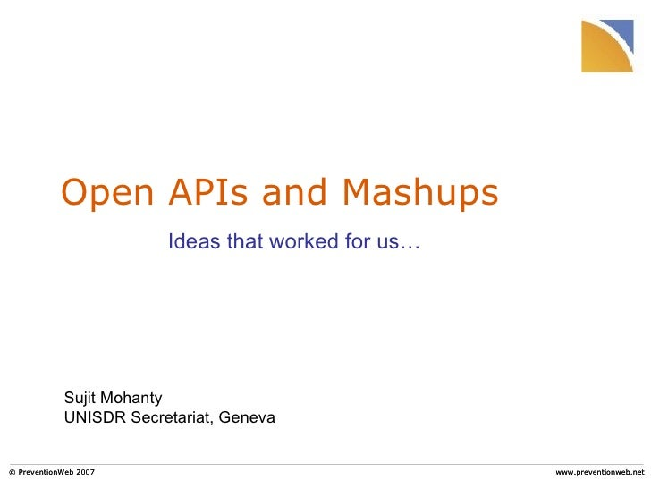 Open APIs and Mashups © PreventionWeb 2007 www.preventionweb.net Ideas that worked for us… Sujit Mohanty UNISDR Secretaria...