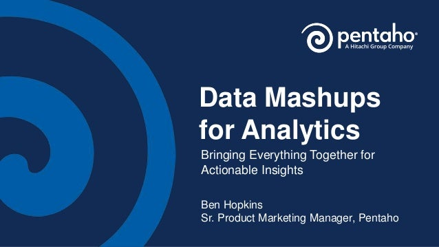 Data Mashups for Analytics Bringing Everything Together for Actionable Insights Ben Hopkins Sr. Product Marketing Manager,...