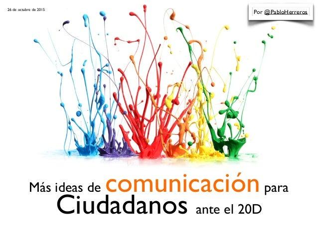 Más ideas de comunicaciónpara Ciudadanos ante el 20D Por @PabloHerreros26 de octubre de 2015