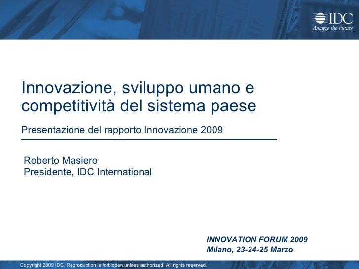 Innovazione, sviluppo umano e competitività del sistema paese Presentazione del rapporto Innovazione 2009 Roberto Masiero ...