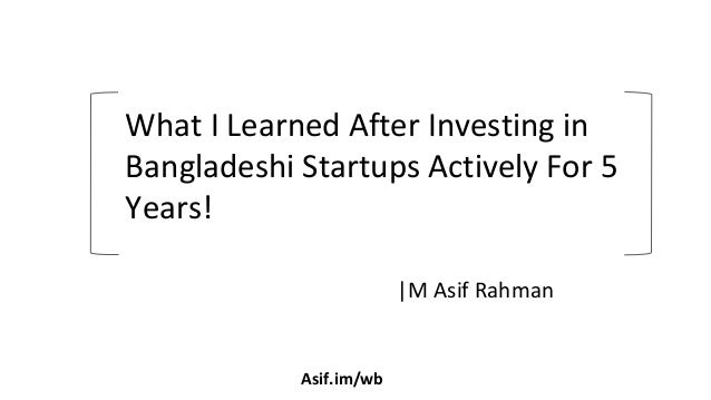 |M Asif Rahman What I Learned After Investing in Bangladeshi Startups Actively For 5 Years! Asif.im/wb