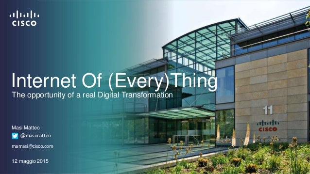 Internet Of (Every)Thing Masi Matteo @masimatteo mamasi@cisco.com 12 maggio 2015 The opportunity of a real Digital Transfo...