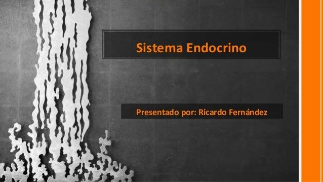 Sistema Endocrino Presentado por: Ricardo Fernández