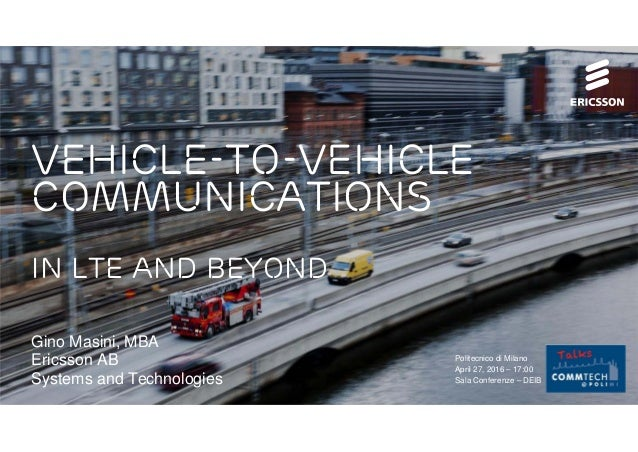 vehicle-to-vehicle communications in lte and beyond Gino Masini, MBA Ericsson AB Systems and Technologies Politecnico di M...