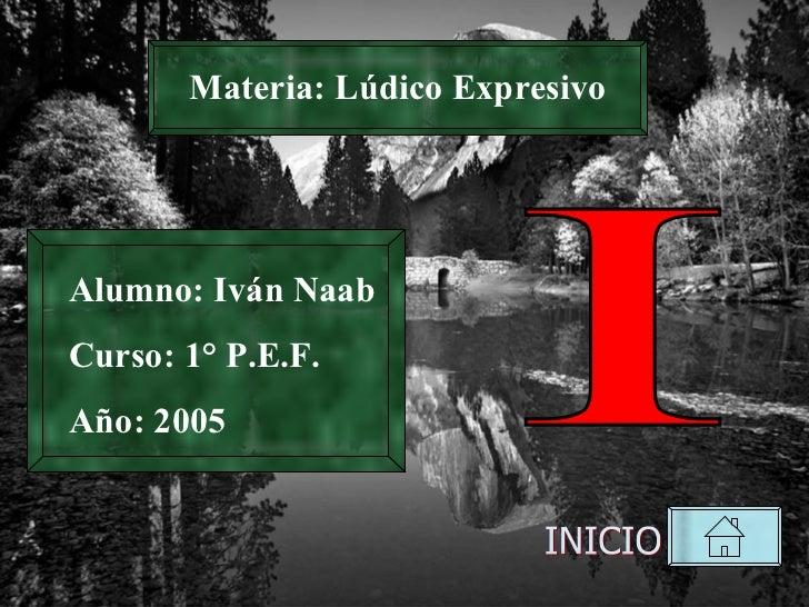 Materia: Lúdico Expresivo INICIO I Alumno: Iván Naab Curso: 1° P.E.F. Año: 2005