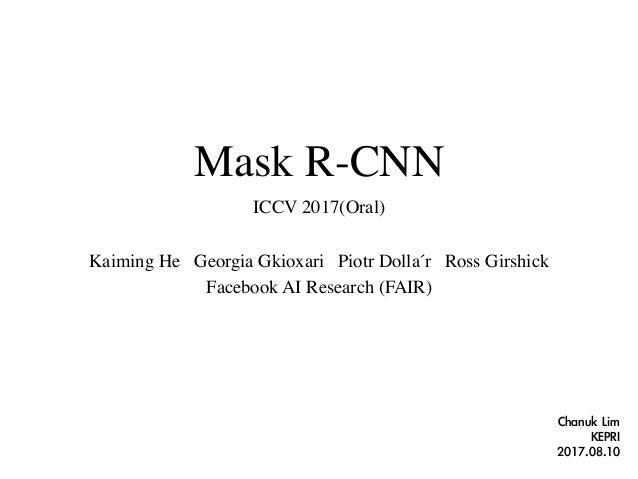 Mask R-CNN ICCV 2017(Oral) Kaiming He Georgia Gkioxari Piotr Dollár Ross Girshick Facebook AI Research (FAIR) Chanuk	Lim	...