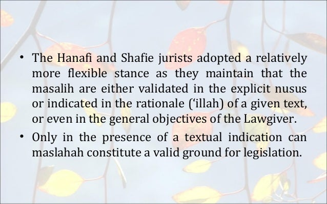 maslahah mursalah In terms of source, maslaha al mursala is classified into mu'utabarah (directly from the law giver), mulghah and mursalah according to lahsasna (2011), the first maslahah (mu'tabarah) as actions which the qur'an or sunnah has expressly upheld and enacted a law for its realization examples in this case include the laws.