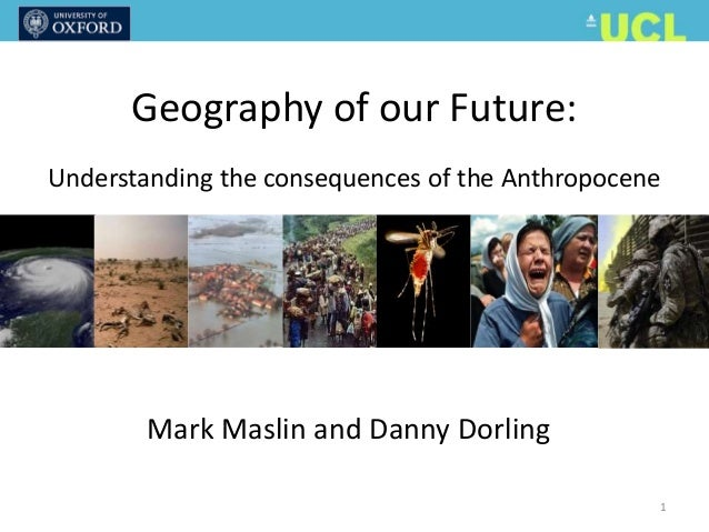 Mark Maslin and Danny Dorling Geography of our Future: Understanding the consequences of the Anthropocene 1