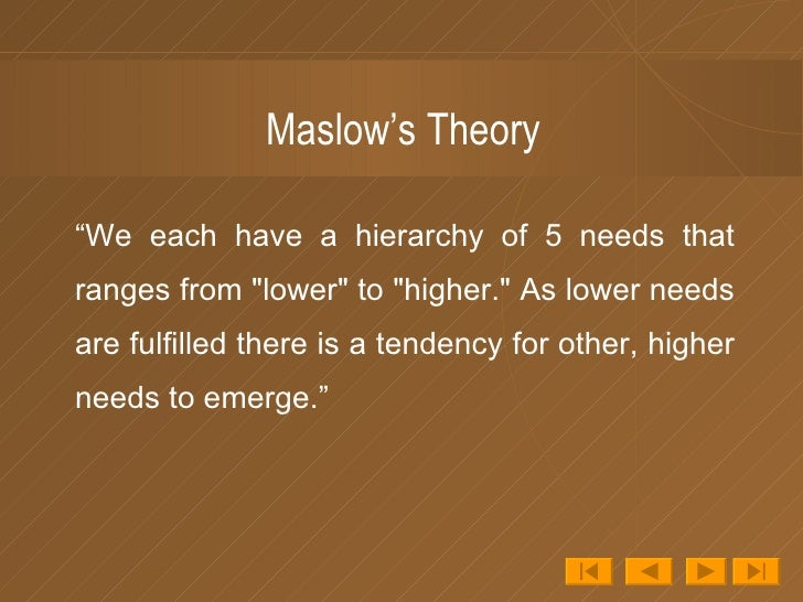 "Maslow's Theory <ul><li>""We each have a hierarchy of 5 needs that ranges from ""lower"" to ""higher."" As ..."