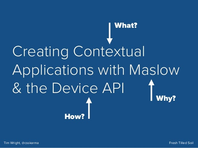 Creating Contextual Applications with Maslow & the Device API Tim Wright, @csskarma Fresh Tilled Soil What? How? Why? Cont...