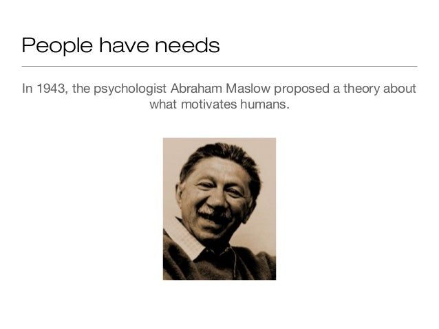 People have needs In 1943, the psychologist Abraham Maslow proposed a theory about what motivates humans.