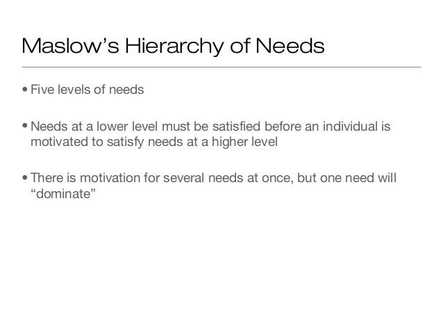 Maslow's Hierarchy of Needs • Five levels of needs • Needs at a lower level must be satisfied before an individual is moti...