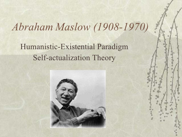 Abraham Maslow (1908-1970) Humanistic-Existential Paradigm Self-actualization Theory