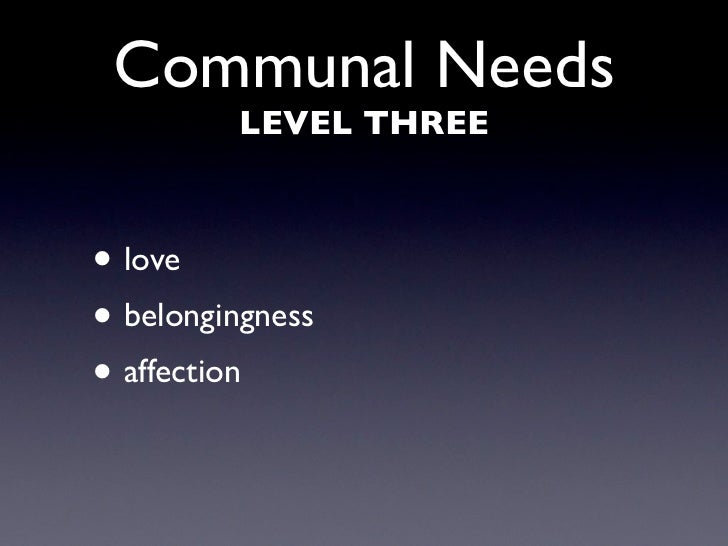 Communal Needs          LEVEL THREE    • love • belongingness • affection