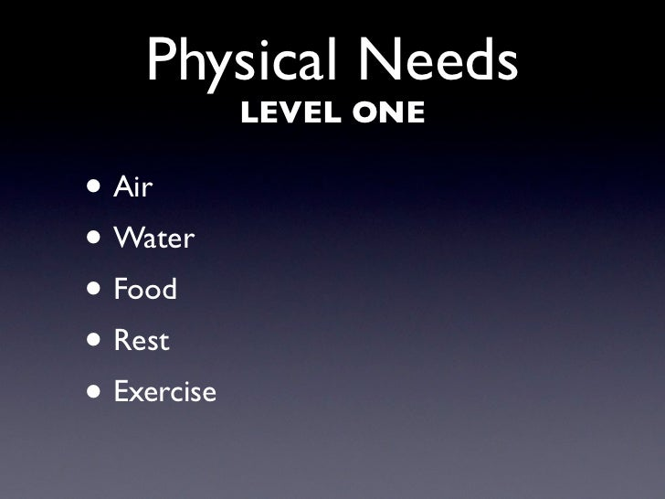 Physical Needs              LEVEL ONE  • Air • Water • Food • Rest • Exercise