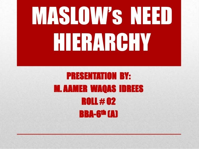 MASLOW's NEED HIERARCHY PRESENTATION BY: M. AAMER WAQAS IDREES ROLL # 02 BBA-6th (A)