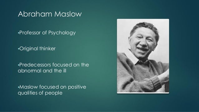 theory abraham maslow Abraham maslow is considered to be the father of humanistic psychology his theory is premised on the philosophies of humanism and existentialism that proposed that it is the unique experience of the individual that is the most important phenomenon in the study and analysis of human behavior.