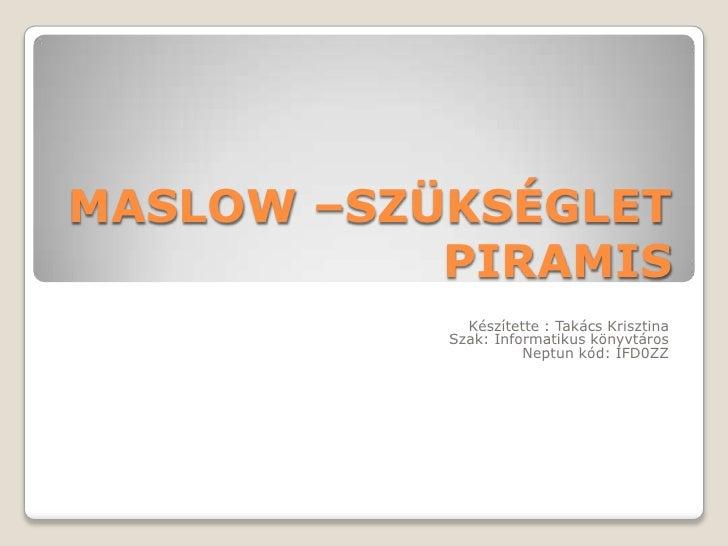 MASLOW –SZÜKSÉGLET PIRAMIS<br />Készítette : Takács Krisztina<br />Szak: Informatikus könyvtáros<br />Neptun kód: IFD0ZZ<b...