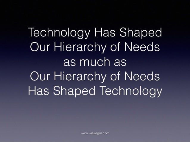 Technology Has Shaped Our Hierarchy of Needs as much as Our Hierarchy of Needs Has Shaped Technology www.wiekegur.com