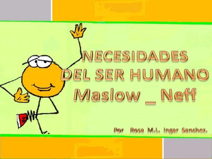 NECESIDADES <br />DEL SER HUMANO<br />Maslow _ Neff<br />Por    Rosa  M.L.  IngarSanchez.<br />