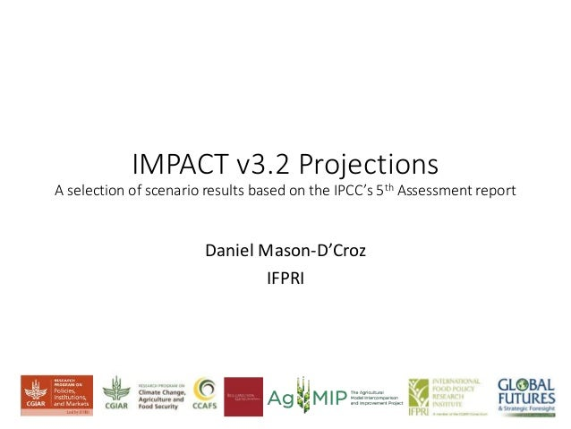 IMPACT v3.2 Projections A selection of scenario results based on the IPCC's 5th Assessment report Daniel Mason-D'Croz IFPRI