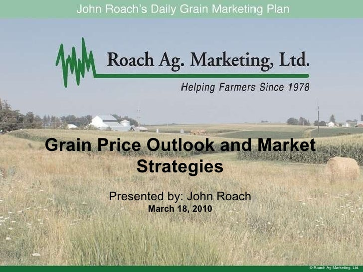 © Roach Ag Marketing, Ltd. Grain Price Outlook and Market Strategies Presented by: John Roach March 18, 2010