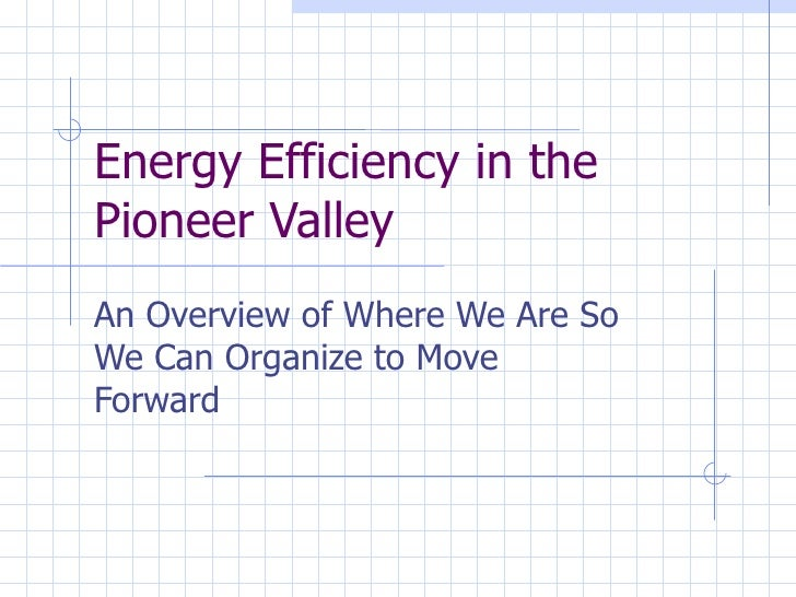 Energy Efficiency in the Pioneer Valley An Overview of Where We Are So We Can Organize to Move Forward