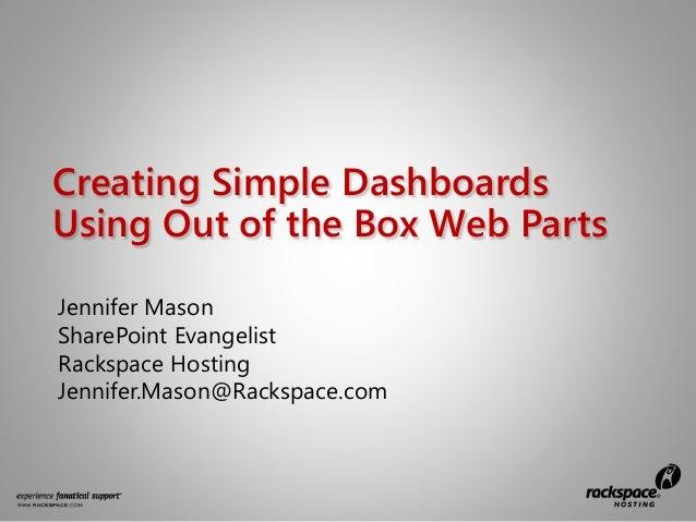 Creating Simple DashboardsUsing Out of the Box Web PartsJennifer MasonSharePoint EvangelistRackspace HostingJennifer.Mason...