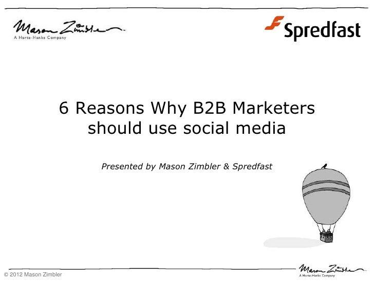 6 Reasons Why B2B Marketers                     should use social media                       Presented by Mason Zimbler &...