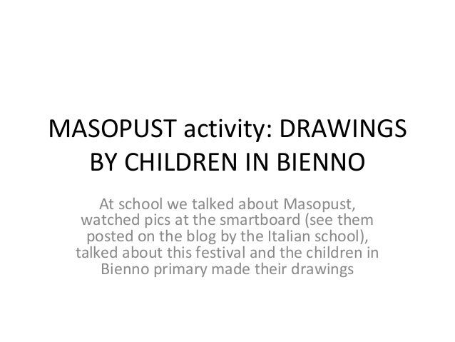 MASOPUST activity: DRAWINGS  BY CHILDREN IN BIENNO      At school we talked about Masopust,   watched pics at the smartboa...