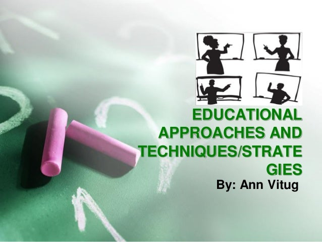 EDUCATIONAL APPROACHES AND TECHNIQUES/STRATEGIES  By: Ann Vitug