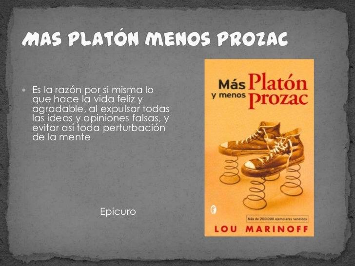 Mas Platón menos Prozac <br />Es la razón por si misma lo que hace la vida feliz y agradable, al expulsar todas las ideas ...