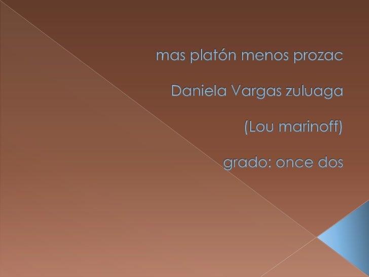 mas platón menos prozacDaniela Vargas zuluaga(Lou marinoff)grado: once dos<br />
