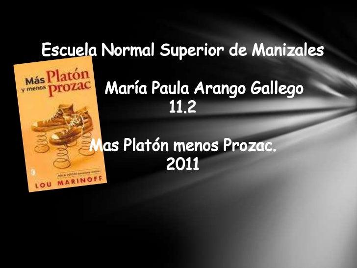 Escuela Normal Superior de Manizales<br />         María Paula Arango Gallego<br />11.2<br />Mas Platón menos Prozac.<br /...