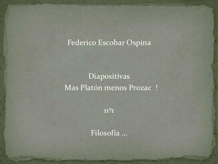 Federico Escobar Ospina  <br />Diapositivas  <br />  Mas Platón menos Prozac  ! <br />11º1   <br />Filosofía …            ...