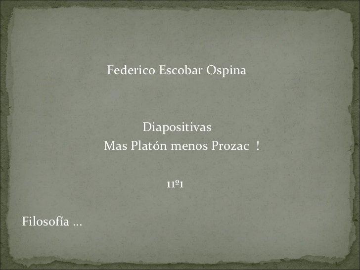 <ul><li>Federico Escobar Ospina  </li></ul><ul><li>Diapositivas  </li></ul><ul><li>Mas Platón menos Prozac  !  </li></ul><...