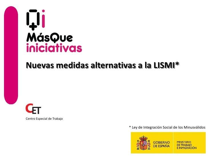 Nuevas medidas alternativas a la LISMI*Centro Especial de Trabajo                             * Ley de Integración Social ...