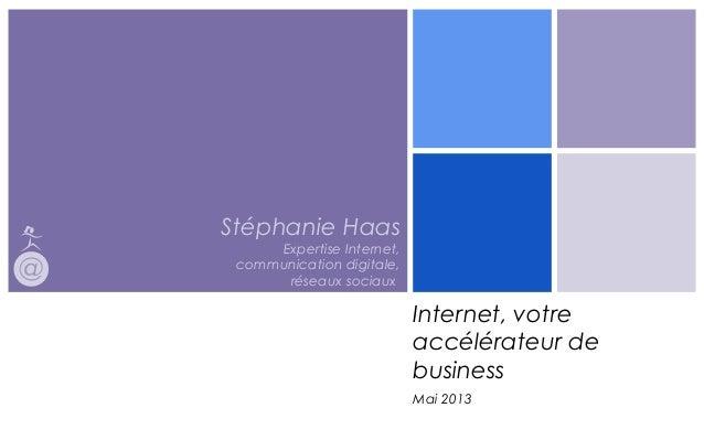 Stéphanie HaasExpertise Internet,communication digitale,réseaux sociaux,Internet, votreaccélérateur debusinessMai 2013