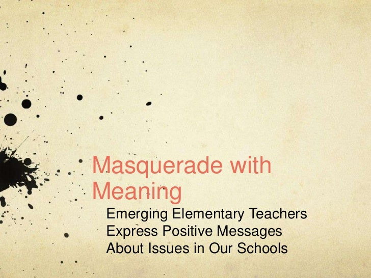Masquerade with Meaning<br />Emerging Elementary Teachers<br />Express Positive Messages<br />About Issues in Our Schools<...