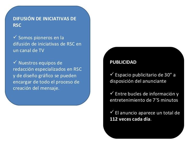 <ul><li>DIFUSIÓN DE INICIATIVAS DE RSC </li></ul><ul><li>Somos pioneros en la difusión de iniciativas de RSC en un canal d...