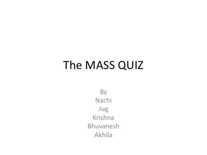 The MASS QUIZ<br />By<br />Nachi<br />Jug<br />Krishna<br />Bhuvanesh<br />Akhila<br />
