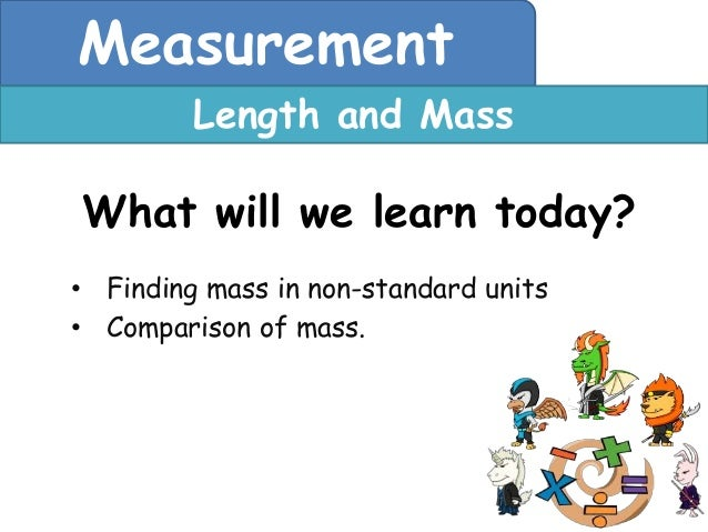 Measurement         Length and MassWhat will we learn today?• Finding mass in non-standard units• Comparison of mass.