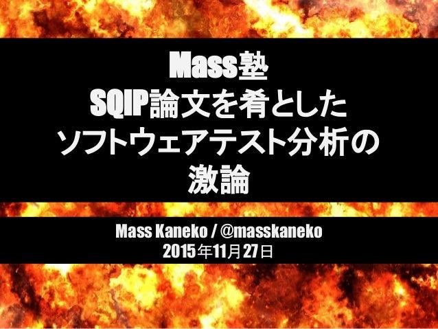 Mass塾 SQiP論文を肴とした ソフトウェアテスト分析の 激論 Mass Kaneko / @masskaneko 2015年11月27日