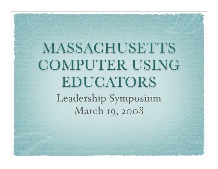 MASSACHUSETTS COMPUTER USING   EDUCATORS  Leadership Symposium     March 19, 2008