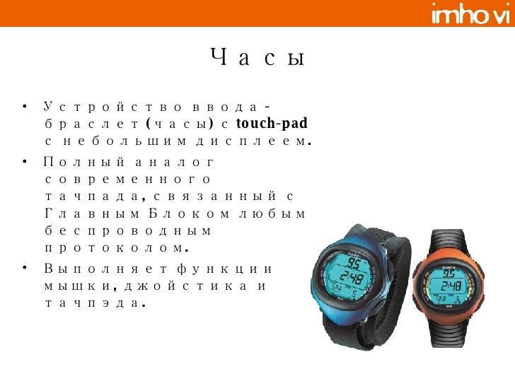 Часы <ul><li>Устройство ввода - браслет (часы) с  touch-pad с небольшим дисплеем .  </li></ul><ul><li>Полный аналог соврем...