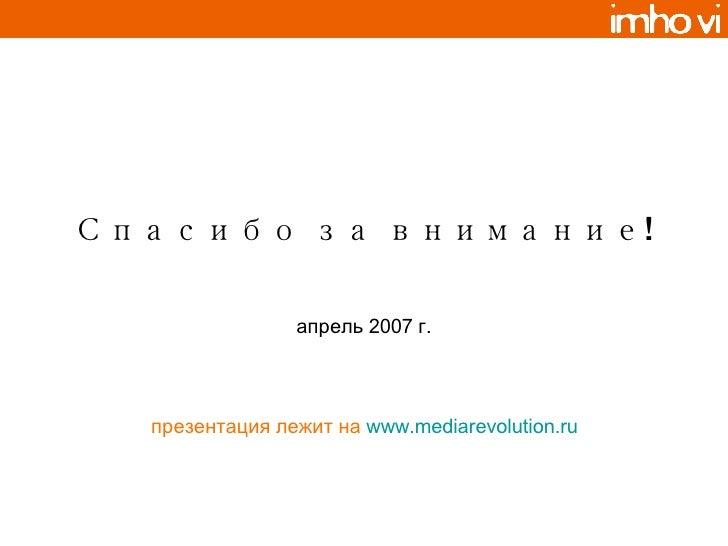 Спасибо за внимание! апрель 2007 г. презентация лежит на   www.mediarevolution.ru