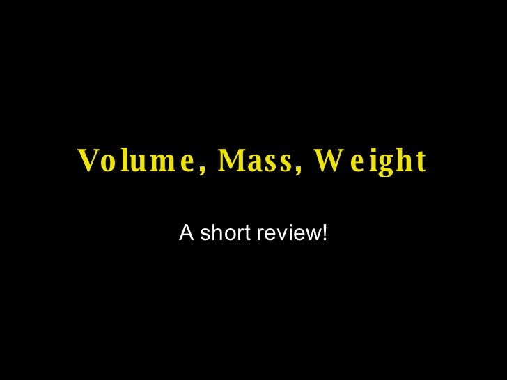 Volume, Mass, Weight A short review!